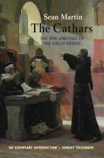 The Cathars : The Rise and Fall of the Great Heresy - Sean Martin