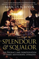 Splendour & Squalor :  The Disgrace and Disintegration of Three Aristocratic Dynasties - Marcus Scriven