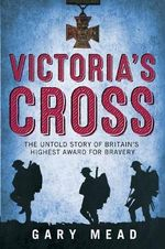 The Victoria Cross : The Secret History of Britain's Highest Award for Bravery - Gary Mead