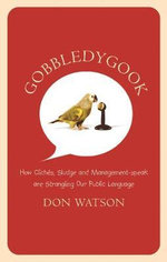 Gobbledygook : How Cliches, Sludge and Management-speak are Strangling Our Public Language - Don Watson