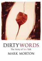Dirty Words : The Story of Sex Talk - Mark Morton