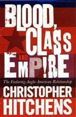 Blood, Class and Empire : The Enduring Anglo-American Relationship - Christopher Hitchens