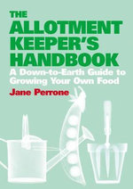 The Allotment Keeper's Handbook : A down-to-Earth Guide to Growing Your Own Food :  A Down-to-Earth Guide to Growing Your Own Food - Jane Perrone