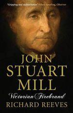 John Stuart Mill : Victorian Firebrand - Richard Reeves