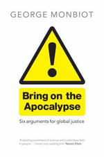 Bring on the Apocalypse : Six Arguments for Global Justice - George Monbiot