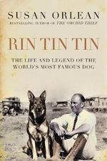 Rin Tin Tin : The Life and Legend of the World's Most Famous Dog - Susan Orlean