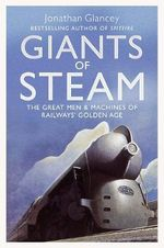 Giants of Steam : The Great Men and Machines of Rail's Golden Age - Jonathan Glancey