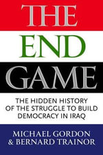 The End Game : The Inside Story of the Struggle for Iraq, from George W. Bush to Barack Obama - Michael Gordon
