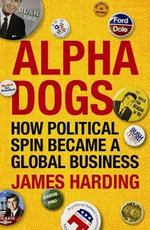 Alpha Dogs : How Political Spin Became a Global Business - James Harding