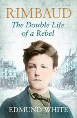 Rimbaud : The Double Life of a Rebel :  The Double Life of a Rebel - Edmund White