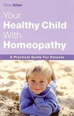 The Healthy Child Through Homeopathy : A Practical Guide to Parents - Tricia Allen