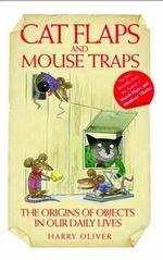 Cat Flaps and Mousetraps : The Origins of Objects in Our Daily Lives - Harry Oliver