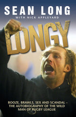 Longy - Booze, Brawls, Sex and Scandal : The Autobiography of the Wild Man of Rugby League - Sean Long