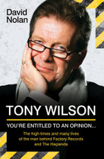Tony Wilson - You're Entitled to an Opinion But. . . : The High times and many lives of the man behind Factory Records and The Hacienda - David Nolan