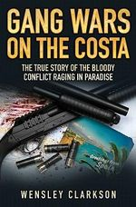 Gang Wars on the Costa :  The True Story of the Bloody Conflict Raging in Paradise - Wensley Clarkson