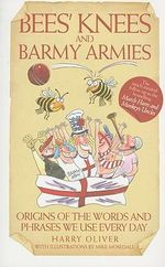 Bees' Knees and Barmy Armies : Origins of the Words and Phrases We Use Every Day - Harry Oliver
