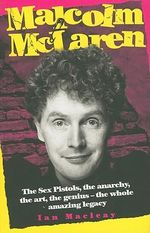 Malcolm McLaren : The Sex Pistols, the Anarchy, the Art, the Genius-The Whole Amazing Legacy - Ian Macleay
