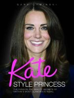 Kate - Style Princess : The Fashion and Beauty Secrets of Britain's Most Glamorous Royal - Sara Cywinski