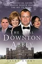 The Real Downton Abbey : An Unofficial Guide to the Period Which Inspired the Hit TV Show - Jacky Hyams