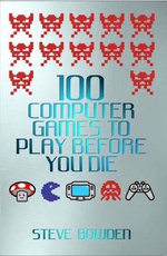 100 Computer Games to Play Before You Die - Steve Bowden