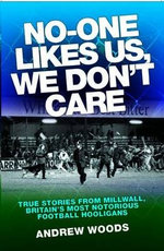 No One Like Us, We Don't Care : True Stories from Millwall, Britain's Most Notorious Football Holigans - Andrew Woods