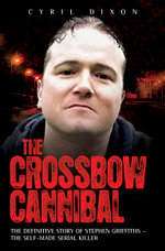 The Crossbow Cannibal : The Definitive Story of Stephen Griffiths - The Self-Made Serial Killer - Cyril Dixon