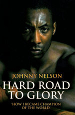 Hard Road to Glory - How I Became Champion of the World - Johnny Nelson