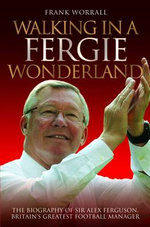 Walking in a Fergie Wonderland : The Biography of Sir Alex Ferguson, Britain's Greatest Football Manager - Frank Worrall