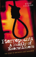 Pierrepoint : A Family of Executioners - Steven Fielding