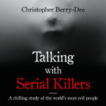Talking with Serial Killers : The Most Evil People in the World Tell Their Own Stories - Christopher Berry-Dee
