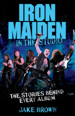 Iron Maiden in the Studio : The Stories Behind Every Album - Jake Brown
