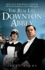 The Real Life Downton Abbey : How Life Was Really Lived in Stately Homes a Century Ago. - Jacky Hyams