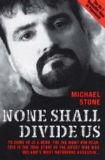 None Shall Divide Us : To Some He is a Hero. The IRA Want Him Dead. This is the True Story of the Artist Who Was Ireland's Most Notorious Assassin - Michael Stone