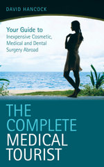 The Complete Medical Tourist : Your Guide to Inexpensive and Safe Cosmetic and Medical Surgery Overseas - David Hancock