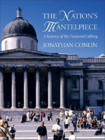 The Nation's Mantelpiece : A History of the National Gallery - Jonathan Conlin