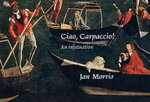 Ciao, Carpaccio! : An Infatuation - Jan Morris