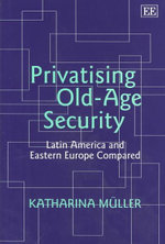 Privatising Old-Age Security : Latin America and Eastern Europe Compared - Katharina Muller