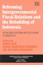 Reforming Intergovernmental Fiscal Relations and the Rebuilding of Indonesia : The 'Big Bang' Program and Its Economic Consequences - James Robert Alm