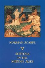 Suffolk in the Middle Ages : Studies in Places and Place-names, the Sutton Hoo Ship-burial, Saints, Mummies and Crosses, Domesday Book and Chronicles of Bury Abbey - Norman Scarfe