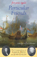 Particular Friends : The Correspondence of Samuel Pepys and John Evelyn - Samuel Pepys
