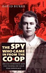 The Spy Who Came in from the Co-Op : Melita Norwood and the Ending of Cold War Espionage - David Burke