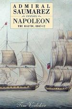 Admiral Saumarez Versus Napoleon - The Baltic, 1807-12 :  The Baltic, 1807-12 - Tim Voelcker