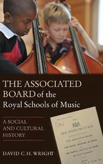 The Associated Board of the Royal Schools of Music : A Social and Cultural History - David C. H. Wright