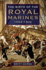 The Birth of the Royal Marines, 1664-1802 - Britt Zerbe
