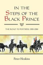 In the Steps of the Black Prince : The Road to Poitiers, 1355-1356 - Peter Hoskins