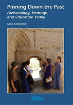 Pinning Down the Past : Archaeology, Heritage, and Education Today - Mike Corbishley