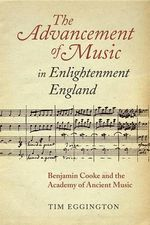The Advancement of Music in Enlightenment England : Benjamin Cooke and the Academy of Ancient Music - Tim Eggington