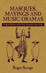 Masques, Mayings and Music-Dramas : Vaughan Williams and the Early Twentieth-Century Stage - Roger Savage