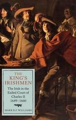 The King's Irishmen : the Irish in the Exiled Court of Charles II, 1649-1660 - Mark R. F. Williams