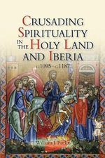 Crusading Spirituality in the Holy Land and Iberia, c.1095-c.1187 - William J. Purkis